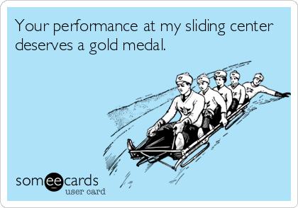 Your performance at my sliding center deserves a gold medal.