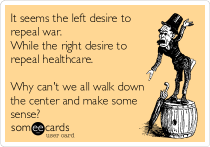 It seems the left desire to repeal war.  While the right desire to repeal healthcare.  Why can't we all walk down the center and make some sense?