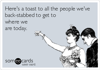Here's a toast to all the people we've back-stabbed to get to where we are today.