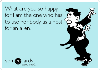 What are you so happy for I am the one who has to use her body as a host for an alien.