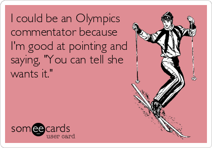 "I could be an Olympics commentator because I'm good at pointing and saying, ""You can tell she wants it."""