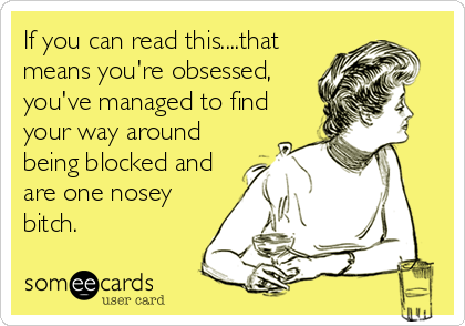 If you can read this....that means you're obsessed, you've managed to find your way around being blocked and are one nosey bitch.