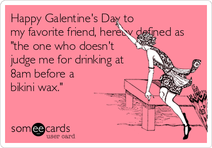 Happy Galentine S Day To My Favorite Friend Hereby Defined As The One Who Doesn T Judge Me For Drinking At 8am Before A Bikini Wax Valentine S Day Ecard