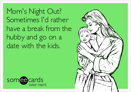 Mom's Night Out? Sometimes I'd rather have a break from the hubby and go on a date with the kids.