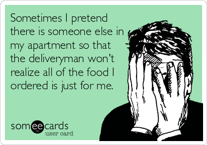 Sometimes I pretend there is someone else in my apartment so that the deliveryman won't realize all of the food I ordered is just for me.
