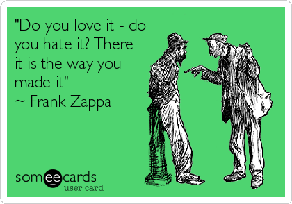 """Do you love it - do you hate it? There it is the way you made it"" ~ Frank Zappa"