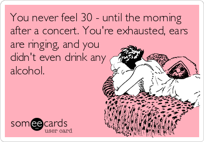 You never feel 30 - until the morning after a concert. You're exhausted, ears are ringing, and you didn't even drink any alcohol.