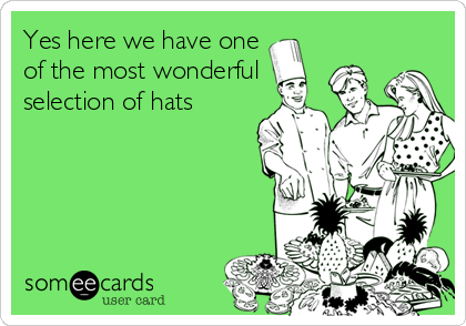 Yes here we have one of the most wonderful selection of hats