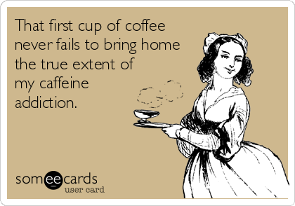 That first cup of coffee never fails to bring home the true extent of my caffeine  addiction.