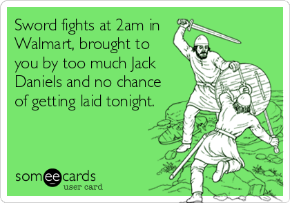 Sword fights at 2am in  Walmart, brought to you by too much Jack Daniels and no chance of getting laid tonight.