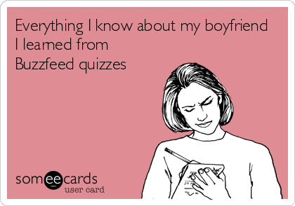 Everything I know about my boyfriend  I learned from Buzzfeed quizzes