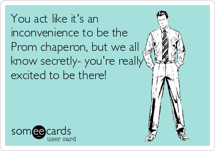 You act like it's an inconvenience to be the Prom chaperon, but we all know secretly- you're really excited to be there!