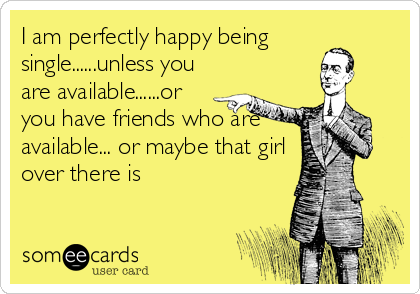 I am perfectly happy being single......unless you are available......or you have friends who are available... or maybe that girl over there is