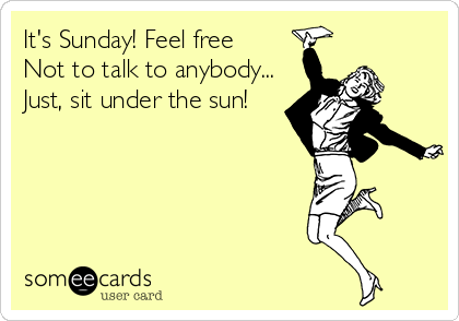 It's Sunday! Feel free  Not to talk to anybody... Just, sit under the sun!