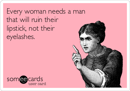 Every woman needs a man that will ruin their lipstick, not their eyelashes.