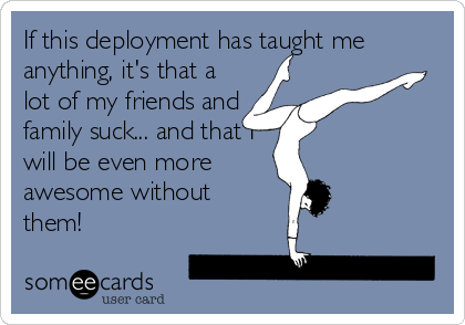If this deployment has taught me anything, it's that a lot of my friends and family suck... and that I will be even more awesome without them!