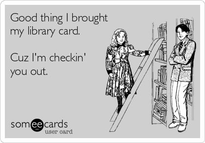 Good thing I brought my library card.  Cuz I'm checkin' you out.