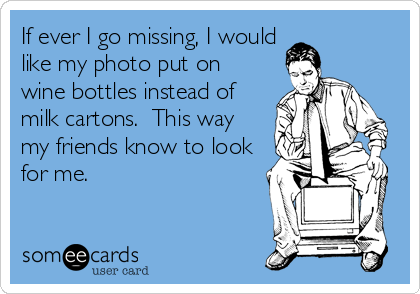 If ever I go missing, I would like my photo put on wine bottles instead of milk cartons.  This way my friends know to look for me.