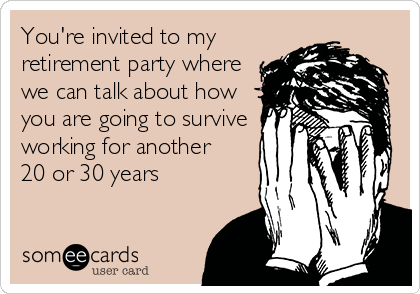 You're invited to my retirement party where we can talk about how you are going to survive working for another 20 or 30 years