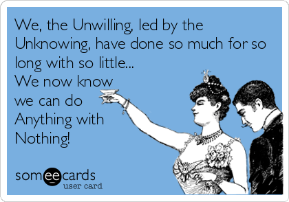 We, the Unwilling, led by the Unknowing, have done so much for so long with so little... We now know we can do Anything with  Nothing!