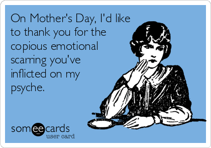 On Mother's Day, I'd like to thank you for the copious emotional scarring you've inflicted on my psyche.