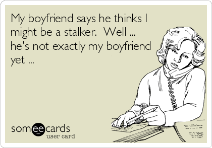 My boyfriend says he thinks I might be a stalker.  Well ... he's not exactly my boyfriend yet ...
