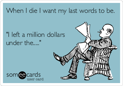 "When I die I want my last words to be.   ""I left a million dollars under the....."""