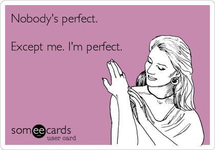 Nobody's perfect.  Except me. I'm perfect.