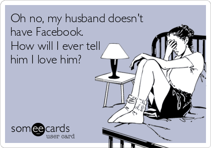 Oh no, my husband doesn't have Facebook. How will I ever tell him I love him?