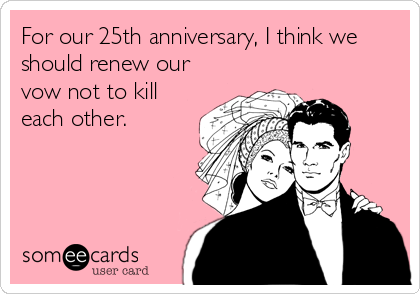 For our 25th anniversary, I think we should renew our vow not to kill each other.