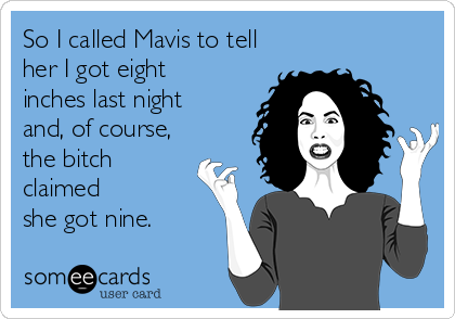 So I called Mavis to tell her I got eight inches last night and, of course, the bitch claimed she got nine.