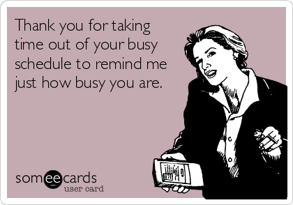 Thank you for taking time out of your busy schedule to remind me just how busy you are.