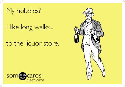 My hobbies?  I like long walks...   to the liquor store.