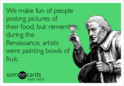 We make fun of people posting pictures of their food, but remember, during the Renaissance, artists were painting bowls of fruit.