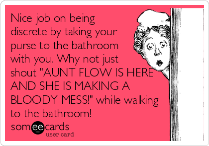 "Nice job on being discrete by taking your purse to the bathroom with you. Why not just shout ""AUNT FLOW IS HERE AND SHE IS MAKING A BLOODY MESS!"" while walking to the bathroom!"