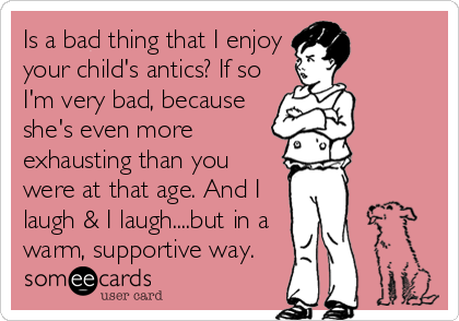 Is a bad thing that I enjoy your child's antics? If so I'm very bad, because she's even more exhausting than you were at that age. And I laugh & I laugh....but in a warm, supportive way.