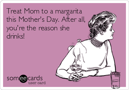 Treat Mom to a margarita this Mother's Day. After all, you're the reason she drinks!