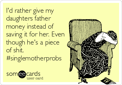 I'd rather give my daughters father money instead of saving it for her. Even though he's a piece of shit. #singlemotherprobs