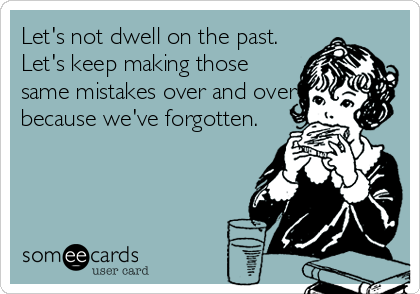 Let's not dwell on the past. Let's keep making those same mistakes over and over because we've forgotten.
