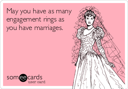 May you have as many engagement rings as you have marriages.