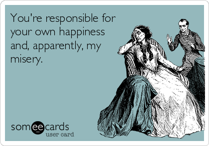 You're responsible for your own happiness and, apparently, my misery.