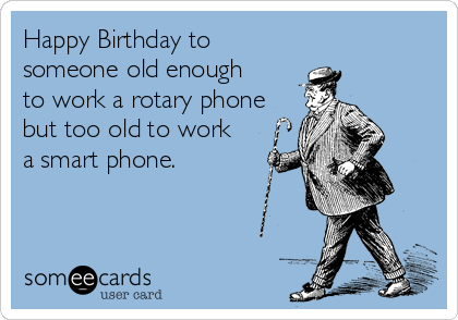 Happy Birthday to someone old enough  to work a rotary phone but too old to work  a smart phone.