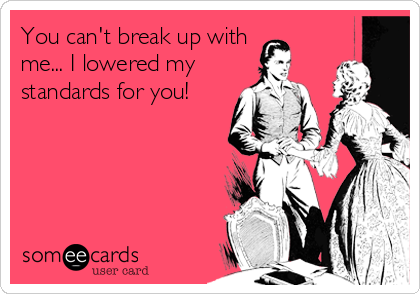 You can't break up with  me... I lowered my standards for you!