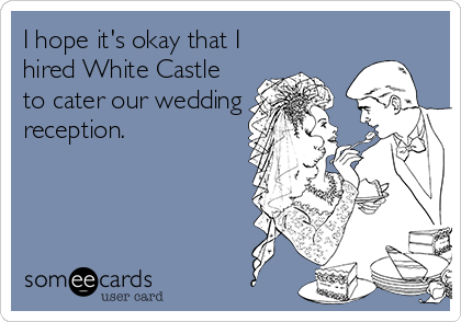 I hope it's okay that I hired White Castle to cater our wedding reception.