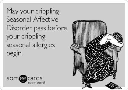 May your crippling Seasonal Affective Disorder pass before your crippling seasonal allergies begin.