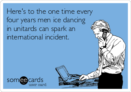 Here's to the one time every four years men ice dancing in unitards can spark an international incident.
