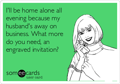 I'll be home alone all evening because my husband's away on business. What more do you need, an engraved invitation?