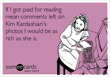 If I got paid for reading mean comments left on Kim Kardashian's photos I would be as rich as she is.
