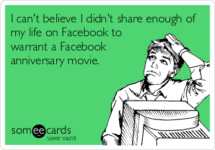 I can't believe I didn't share enough of my life on Facebook to warrant a Facebook anniversary movie.