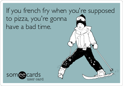 If you french fry when you're supposed to pizza, you're gonna have a bad time.